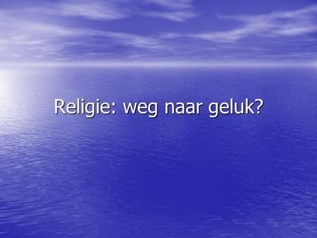 "Religie: weg naar geluk?. "" ""how to gain, how to keep, how to recover happiness is in fact for most men at all times the secret motive of all they do"""