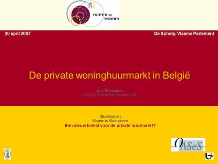 1 1 De private woninghuurmarkt in België Luc Goossens OASeS (Universiteit Antwerpen) 20 april 2007De Schelp, Vlaams Parlement Luc Goossens OASeS (Universiteit.