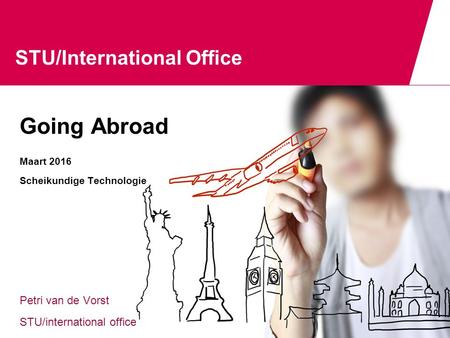 STU/International Office Going Abroad Maart 2016 Scheikundige Technologie Petri van de Vorst STU/international office.