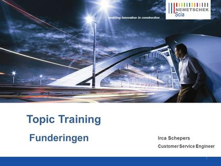 Enabling innovation in construction Topic Training Funderingen Irca Schepers Customer Service Engineer 1.