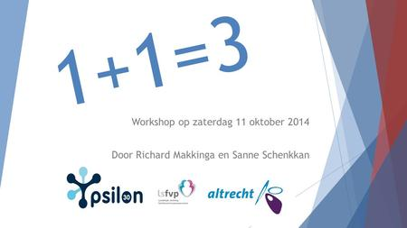 1+1=3 Workshop op zaterdag 11 oktober 2014 Door Richard Makkinga en Sanne Schenkkan.