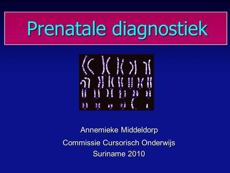 Prenatale diagnostiek Prenatale diagnostiek Annemieke Middeldorp Commissie Cursorisch Onderwijs Suriname 2010.
