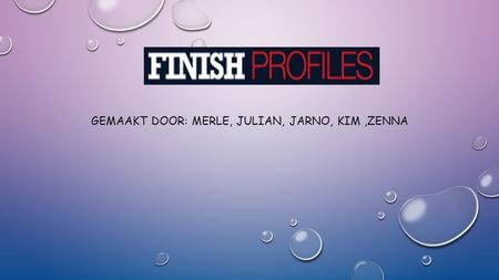 FINISH PROFILES GEMAAKT DOOR: MERLE, JULIAN, JARNO, KIM,ZENNA.