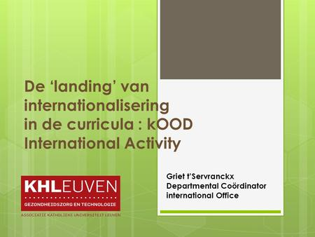De 'landing' van internationalisering in de curricula : kOOD International Activity Griet t'Servranckx Departmental Coördinator international Office.