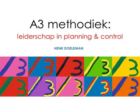 A3 methodiek: leiderschap in planning & control HENK DOELEMAN.