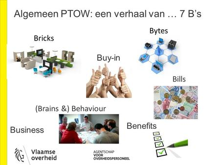 Algemeen PTOW: een verhaal van … 7 B's Bricks Bytes (Brains &) Behaviour Bills Business Buy-in Benefits.