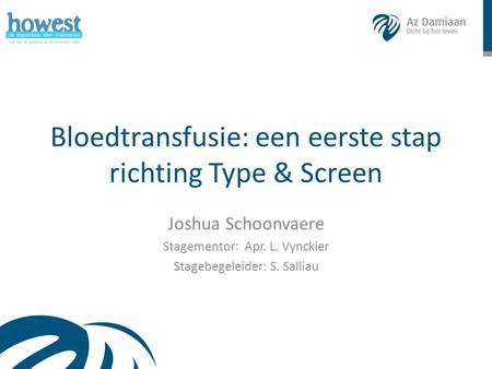 Bloedtransfusie: een eerste stap richting Type & Screen Joshua Schoonvaere Stagementor: Apr. L. Vynckier Stagebegeleider: S. Salliau.