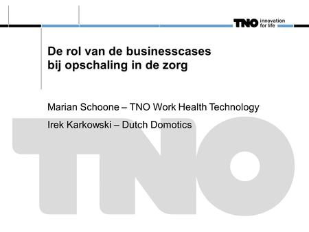 De rol van de businesscases bij opschaling in de zorg Marian Schoone – TNO Work Health Technology Irek Karkowski – Dutch Domotics.