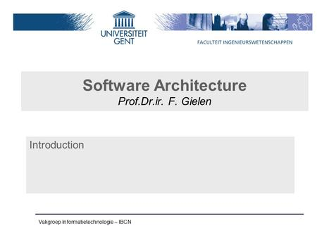 Vakgroep Informatietechnologie – IBCN Software Architecture Prof.Dr.ir. F. Gielen Introduction.
