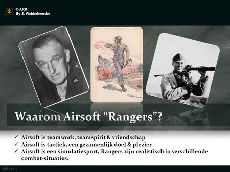 "Waarom Airsoft ""Rangers""? © ARK By S. Webbeheerder Airsoft is teamwork, teamspirit & vriendschap Airsoft is tactiek, een gezamenlijk doel & plezier Airsoft."