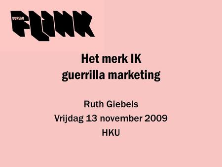 Het merk IK guerrilla marketing Ruth Giebels Vrijdag 13 november 2009 HKU.