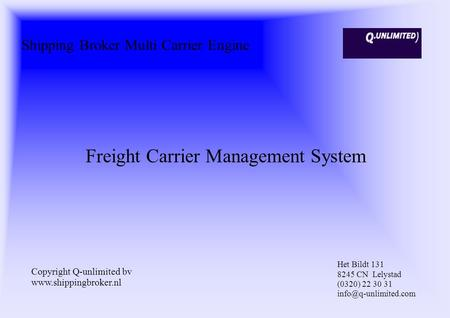 Shipping Broker Multi Carrier Engine Freight Carrier Management System Copyright Q-unlimited bv www.shippingbroker.nl Het Bildt 131 8245 CN Lelystad (0320)