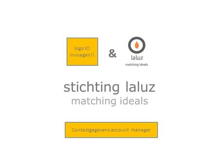 Matching ideals stichting laluz & logo IO invoegen!! Contactgegevens account manager.