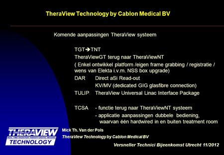 Versneller Technici Bijeenkomst Utrecht 11/2012 TheraView Technology by Cablon Medical BV Komende aanpassingen TheraView systeem TGT  TNT TheraViewGT.