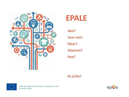 EPALE With the support of the Erasmus+ Programme of the European Union Wat? Voor wie? Waar? Waarom? Hoe? En jullie?