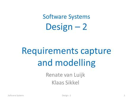 Software Systems Design – 2 Requirements capture and modelling Renate van Luijk Klaas Sikkel Software SystemsDesign - 21.