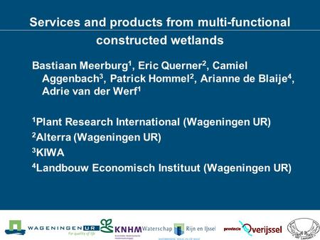 Services and products from multi-functional constructed wetlands Bastiaan Meerburg 1, Eric Querner 2, Camiel Aggenbach 3, Patrick Hommel 2, Arianne de.