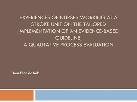 EXPERIENCES OF NURSES WORKING AT A STROKE UNIT ON THE TAILORED IMPLEMENTATION OF AN EVIDENCE-BASED GUIDELINE; A QUALITATIVE PROCESS EVALUATION Door Eline.