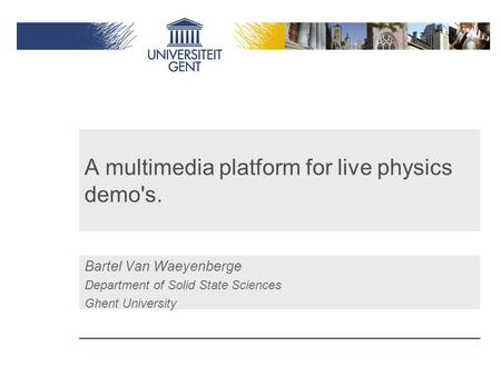 A multimedia platform for live physics demo's. Bartel Van Waeyenberge Department of Solid State Sciences Ghent University.