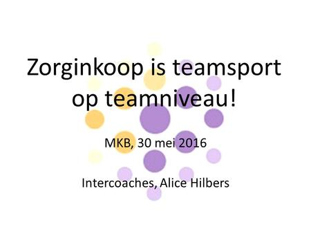 Zorginkoop is teamsport op teamniveau! MKB, 30 mei 2016 Intercoaches, Alice Hilbers.