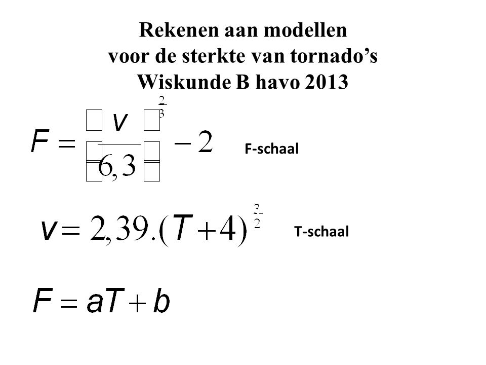 Modelleren van de sterkte van tornado's Beschrijving: F=0, F=1, F=2, F=3, F=4, F=5 3-11-2013 Wijk bij Duurstede v ≈ 150 km/u F = .