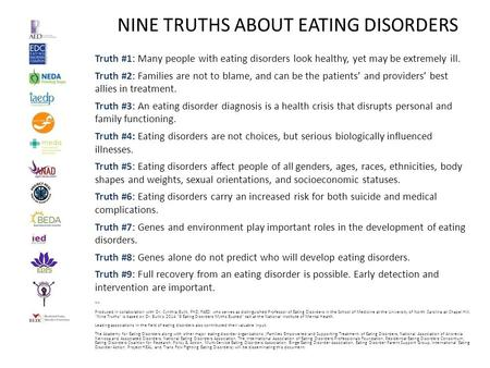 NINE TRUTHS ABOUT EATING DISORDERS Truth #1: Many people with eating disorders look healthy, yet may be extremely ill. Truth #2: Families are not to blame,