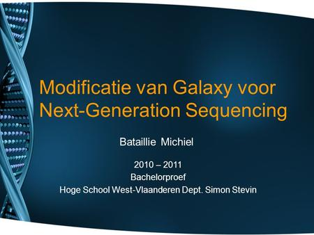Modificatie van Galaxy voor Next-Generation Sequencing Bataillie Michiel 2010 – 2011 Bachelorproef Hoge School West-Vlaanderen Dept. Simon Stevin.