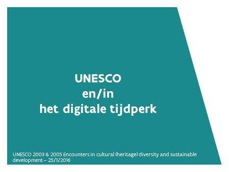 UNESCO 2003 & 2005 Encounters in cultural (heritage) diversity and sustainable development – 25/1/2016 UNESCO en/in het digitale tijdperk.