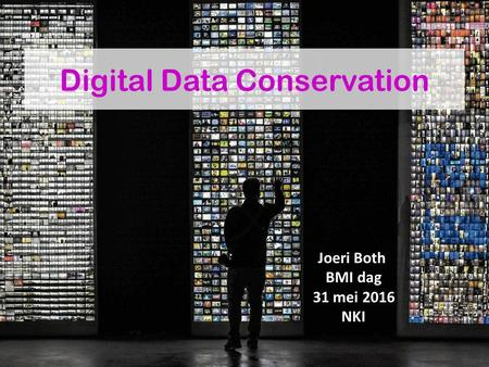 Digital Data Conservation Joeri Both BMI dag 31 mei 2016 NKI.