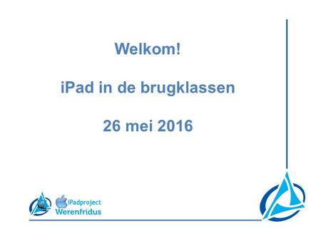 Welkom! iPad in de brugklassen 26 mei 2016. De meerwaarde van de iPad in de les https://youtu.be/W-SocWJHioA.