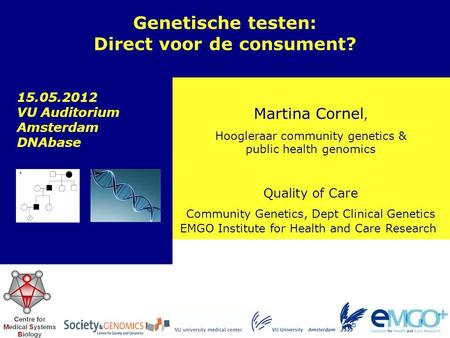 EMGO Institute for Health and Care Research Quality of Care Martina Cornel, Hoogleraar community genetics & public health genomics Genetische testen: Direct.