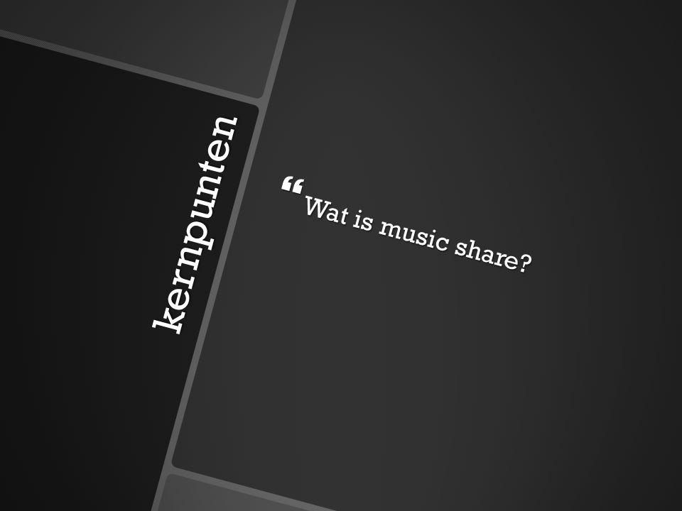 kernpunten  Hoe is music share ontstaan