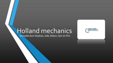 Holland mechanics Gemaakt door Stephan, Jade, Robyn, Sam en Pim.