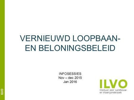 ILVO VERNIEUWD LOOPBAAN- EN BELONINGSBELEID INFOSESSIES Nov – dec 2015 Jan 2016.