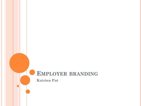 E MPLOYER BRANDING Katrien Put. O VERZICHT Wat is employer branding? Waarom employer branding invoeren? Hoe employer branding invoeren?