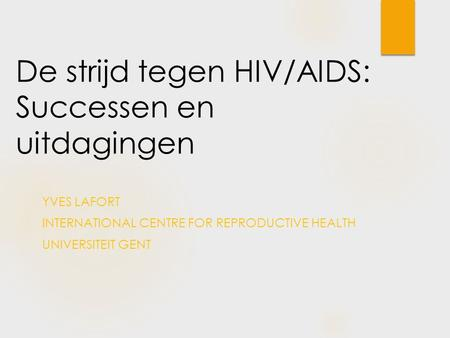 De strijd tegen HIV/AIDS: Successen en uitdagingen YVES LAFORT INTERNATIONAL CENTRE FOR REPRODUCTIVE HEALTH UNIVERSITEIT GENT.
