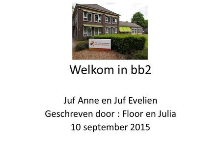 Juf Anne en Juf Evelien Geschreven door : Floor en Julia 10 september 2015 Welkom in bb2.