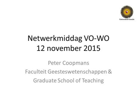 Netwerkmiddag VO-WO 12 november 2015 Peter Coopmans Faculteit Geesteswetenschappen & Graduate School of Teaching.