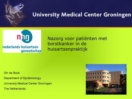 GH de Bock Department of Epidemiology University Medical Center Groningen The Netherlands Nazorg voor patiënten met borstkanker in de huisartsenpraktijk.