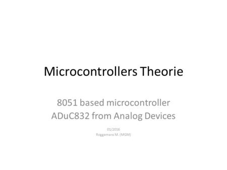 Microcontrollers Theorie 8051 based microcontroller ADuC832 from Analog Devices 01/2016 Roggemans M. (MGM)