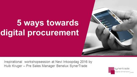 SynerTrade Inspirational workshopsession at Nevi Inkoopdag 2016 by Huib Kruger – Pre Sales Manager Benelux SynerTrade 5 ways towards digital procurement.