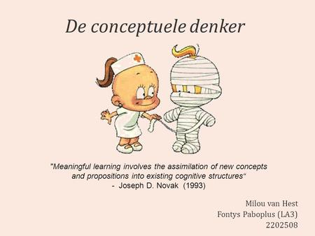 De conceptuele denker Milou van Hest Fontys Paboplus (LA3) 2202508 Meaningful learning involves the assimilation of new concepts and propositions into.