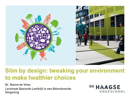 Dr. Sanne de Vries Lectoraat Gezonde Leefstijl in een Stimulerende Omgeving Slim by design: tweaking your environment to make healthier choices.