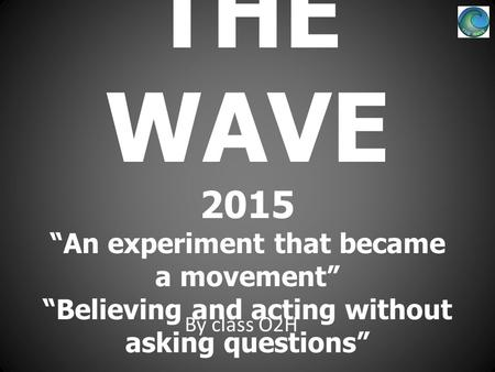 "THE WAVE 2015 ""An experiment that became a movement"" ""Believing and acting without asking questions"" By class O2H."