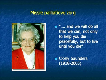 "Missie palliatieve zorg ""…. and we will do all that we can, not only to help you die peacefully, but to live until you die"" ""…. and we will do all that."