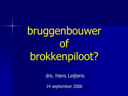 Bruggenbouwer of brokkenpiloot? drs. Hans Leijtens 14 september 2006.