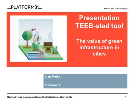 1 functie Presentation TEEB-stad tool The value of green infrastructure in cities Lian Merkx Platform31.