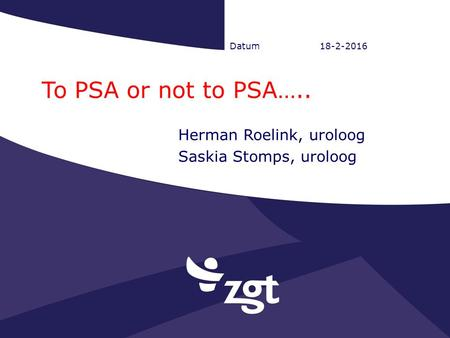 Datum18-2-2016 To PSA or not to PSA….. Herman Roelink, uroloog Saskia Stomps, uroloog.