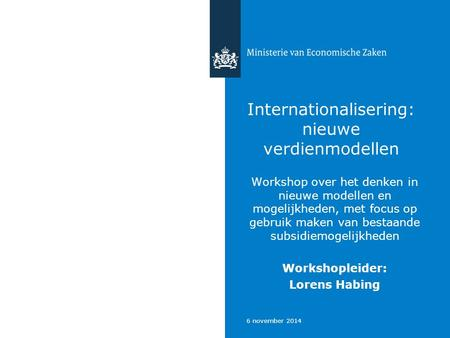 6 november 2014 Internationalisering: nieuwe verdienmodellen Workshop over het denken in nieuwe modellen en mogelijkheden, met focus op gebruik maken van.