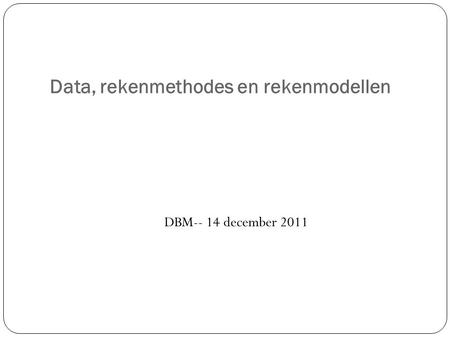 Data, rekenmethodes en rekenmodellen DBM-- 14 december 2011.
